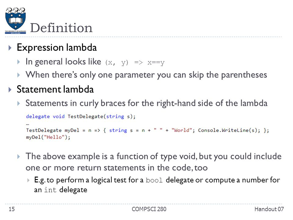 Definition  Expression lambda  In general looks like (x, y) => x==y  When there's only one parameter you can skip the parentheses  Statement lambda  Statements in curly braces for the right-hand side of the lambda  The above example is a function of type void, but you could include one or more return statements in the code, too  E.g.
