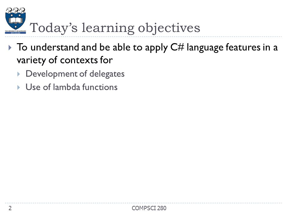 Today's learning objectives  To understand and be able to apply C# language features in a variety of contexts for  Development of delegates  Use of lambda functions COMPSCI 2802