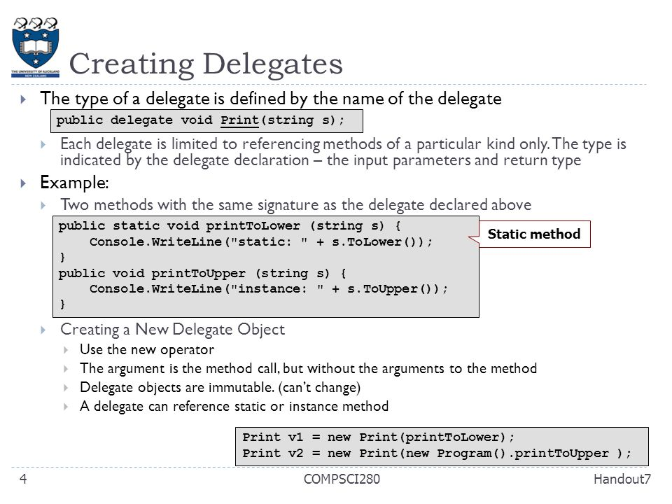 Creating Delegates Handout7COMPSCI2804  The type of a delegate is defined by the name of the delegate  Each delegate is limited to referencing methods of a particular kind only.
