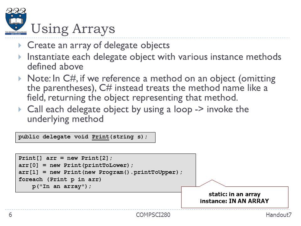 Using Arrays Handout7COMPSCI2806  Create an array of delegate objects  Instantiate each delegate object with various instance methods defined above  Note: In C#, if we reference a method on an object (omitting the parentheses), C# instead treats the method name like a field, returning the object representing that method.