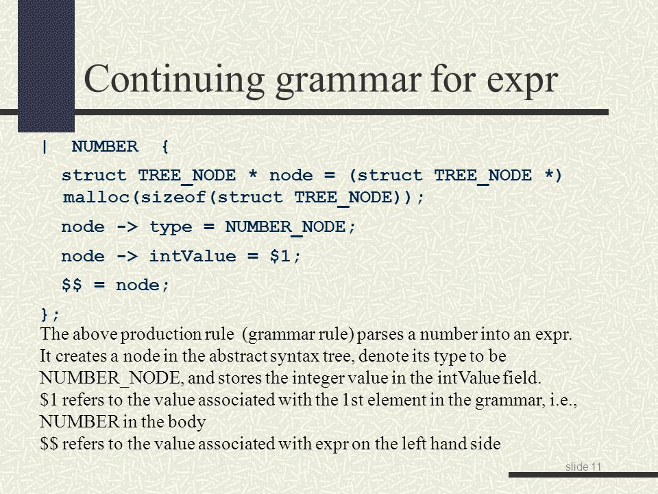 slide 11 Continuing grammar for expr | NUMBER { struct TREE_NODE * node = (struct TREE_NODE *) malloc(sizeof(struct TREE_NODE)); node -> type = NUMBER_NODE; node -> intValue = $1; $$ = node; }; The above production rule (grammar rule) parses a number into an expr.