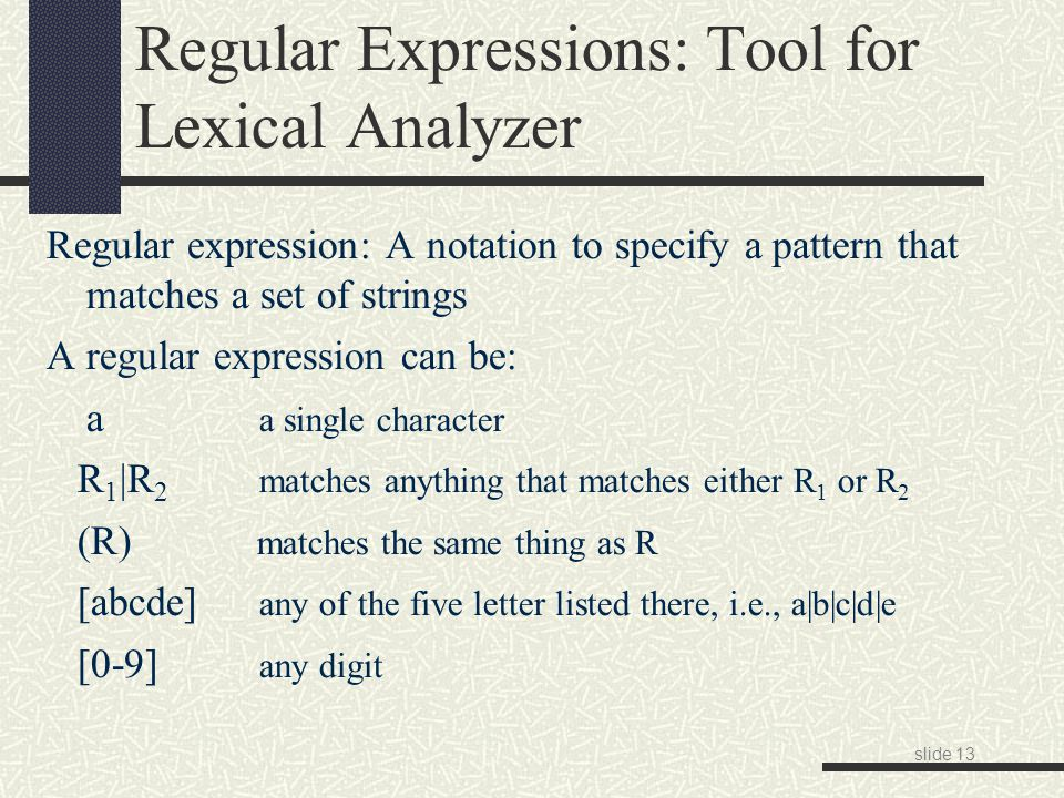 slide 13 Regular Expressions: Tool for Lexical Analyzer Regular expression: A notation to specify a pattern that matches a set of strings A regular expression can be: a a single character R 1 |R 2 matches anything that matches either R 1 or R 2 (R) matches the same thing as R [abcde] any of the five letter listed there, i.e., a|b|c|d|e [0-9] any digit