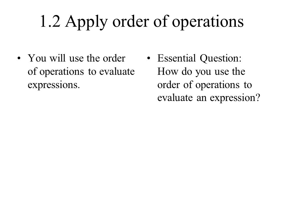 1.2 Apply order of operations You will use the order of operations to evaluate expressions.