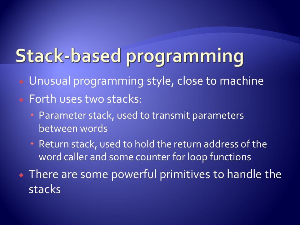  Unusual programming style, close to machine  Forth uses two stacks:  Parameter stack, used to transmit parameters between words  Return stack, used to hold the return address of the word caller and some counter for loop functions  There are some powerful primitives to handle the stacks