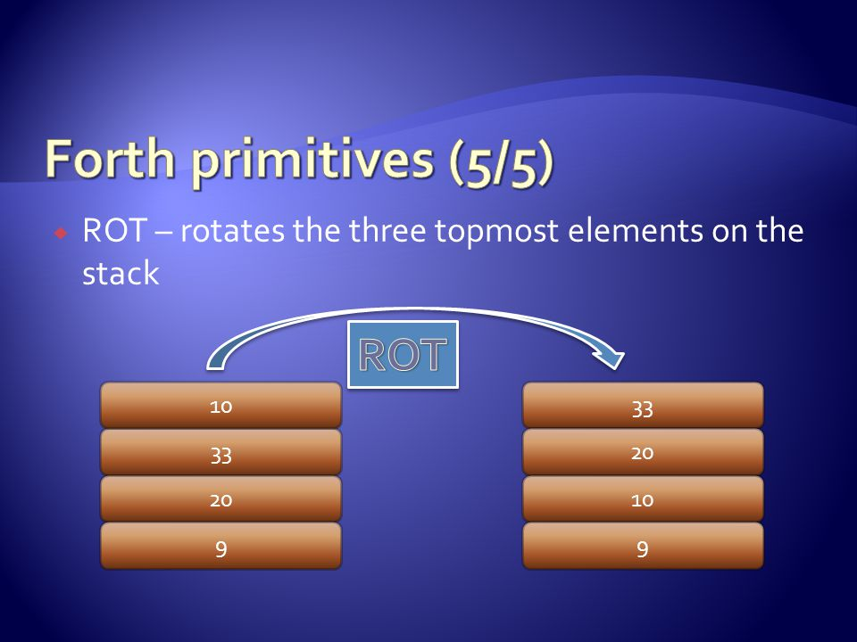  ROT – rotates the three topmost elements on the stack 33 20 9 33 20 10 9