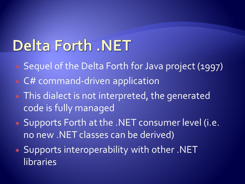  Sequel of the Delta Forth for Java project (1997)  C# command-driven application  This dialect is not interpreted, the generated code is fully managed  Supports Forth at the.NET consumer level (i.e.