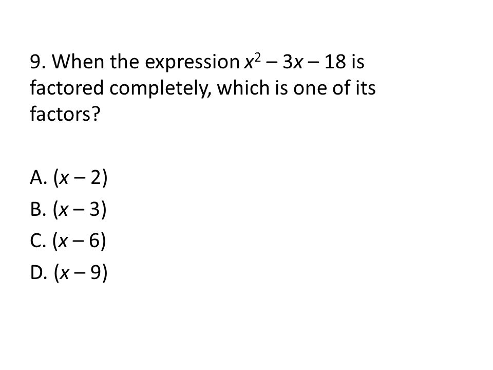 9. When the expression x 2 – 3x – 18 is factored completely, which is one of its factors.