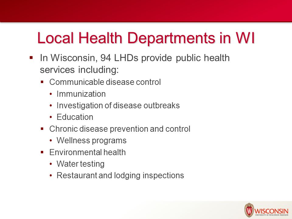 Local Health Departments in WI  In Wisconsin, 94 LHDs provide public health services including:  Communicable disease control Immunization Investigation of disease outbreaks Education  Chronic disease prevention and control Wellness programs  Environmental health Water testing Restaurant and lodging inspections