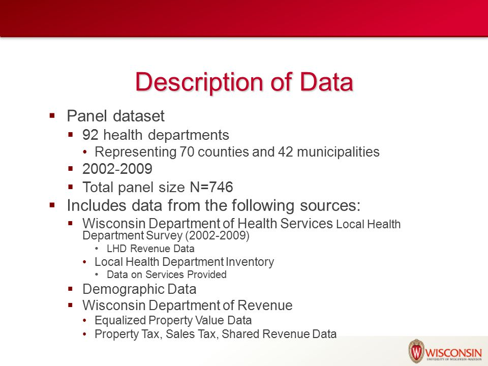 Description of Data  Panel dataset  92 health departments Representing 70 counties and 42 municipalities  2002-2009  Total panel size N=746  Includes data from the following sources:  Wisconsin Department of Health Services Local Health Department Survey (2002-2009) LHD Revenue Data Local Health Department Inventory Data on Services Provided  Demographic Data  Wisconsin Department of Revenue Equalized Property Value Data Property Tax, Sales Tax, Shared Revenue Data