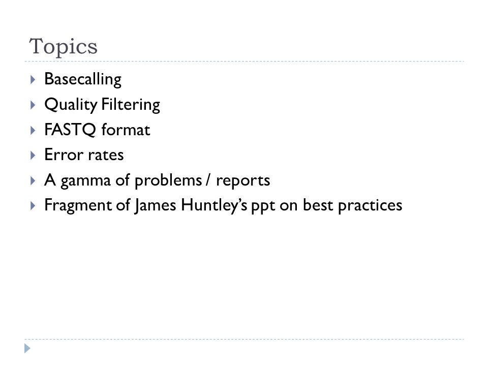 Topics  Basecalling  Quality Filtering  FASTQ format  Error rates  A gamma of problems / reports  Fragment of James Huntley's ppt on best practices