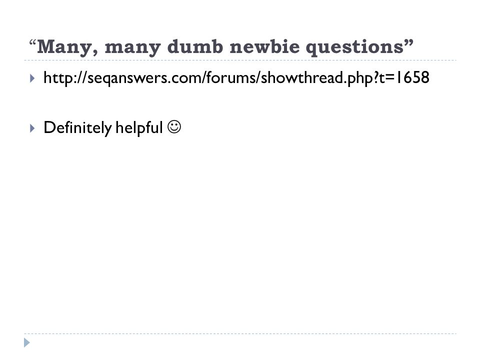 Many, many dumb newbie questions  http://seqanswers.com/forums/showthread.php t=1658  Definitely helpful
