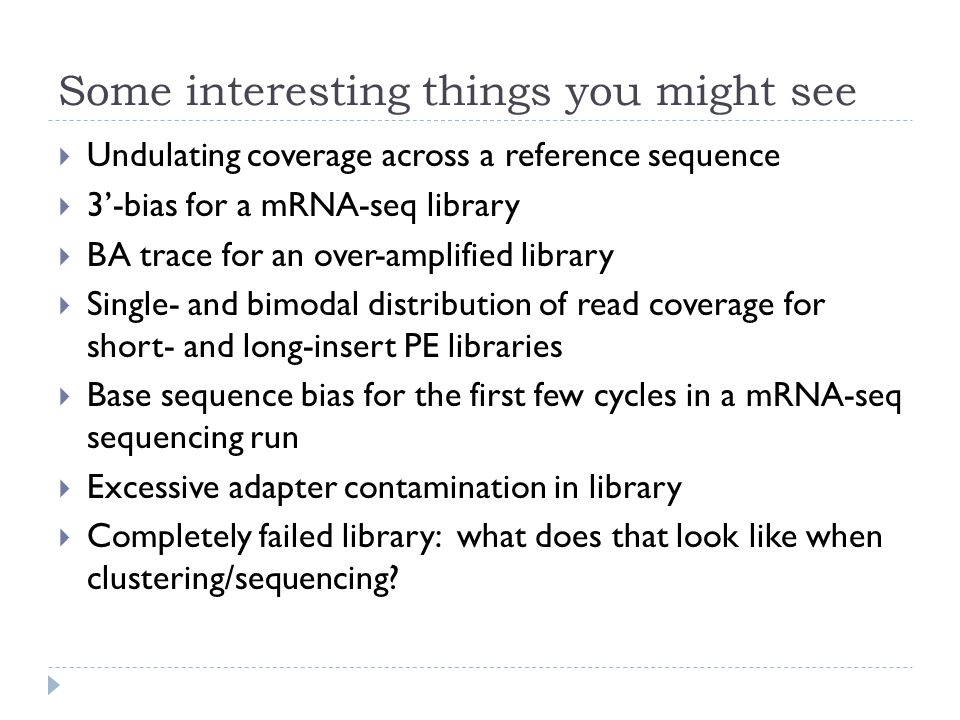 Some interesting things you might see  Undulating coverage across a reference sequence  3'-bias for a mRNA-seq library  BA trace for an over-amplified library  Single- and bimodal distribution of read coverage for short- and long-insert PE libraries  Base sequence bias for the first few cycles in a mRNA-seq sequencing run  Excessive adapter contamination in library  Completely failed library: what does that look like when clustering/sequencing