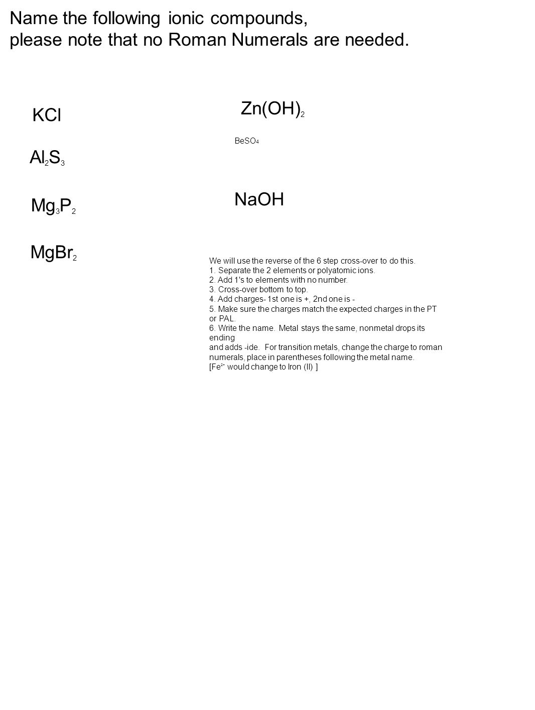 NaOH MgBr 2 KCl Al 2 S 3 Mg 3 P 2 Zn(OH) 2 BeSO 4 Name the following ionic compounds, please note that no Roman Numerals are needed.