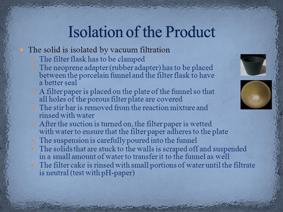 The solid is isolated by vacuum filtration The filter flask has to be clamped The neoprene adapter (rubber adapter) has to be placed between the porce