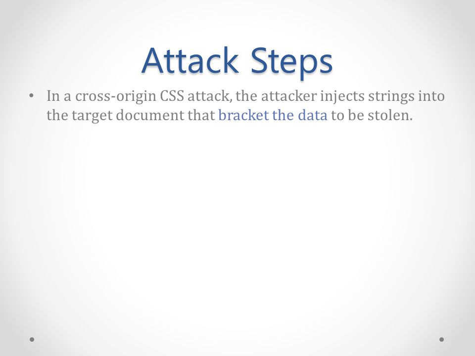 Attack Steps In a cross-origin CSS attack, the attacker injects strings into the target document that bracket the data to be stolen.