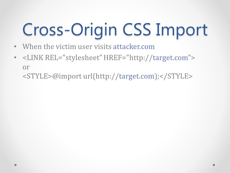 Cross-Origin CSS Import When the victim user visits attacker.com or @import url(http://target.com);