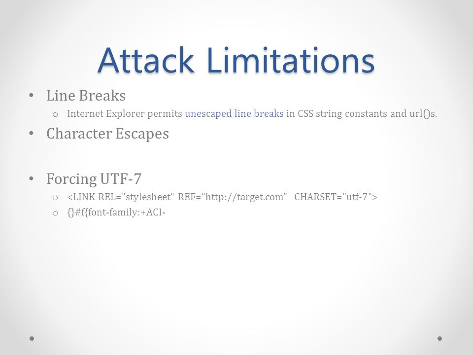 Attack Limitations Line Breaks o Internet Explorer permits unescaped line breaks in CSS string constants and url()s.