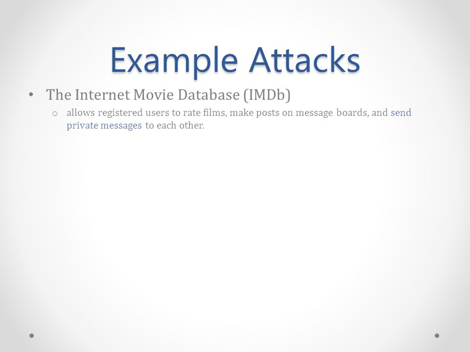Example Attacks The Internet Movie Database (IMDb) o allows registered users to rate films, make posts on message boards, and send private messages to each other.