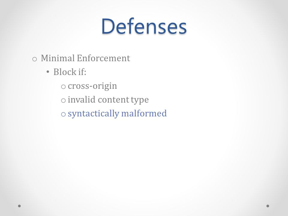 Defenses o Minimal Enforcement Block if: o cross-origin o invalid content type o syntactically malformed