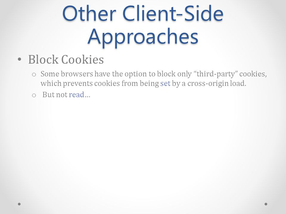 Other Client-Side Approaches Block Cookies o Some browsers have the option to block only third-party cookies, which prevents cookies from being set by a cross-origin load.