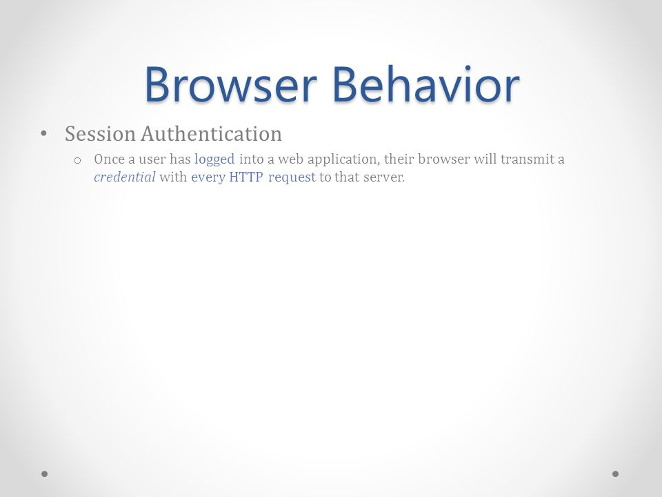 Browser Behavior Session Authentication o Once a user has logged into a web application, their browser will transmit a credential with every HTTP request to that server.