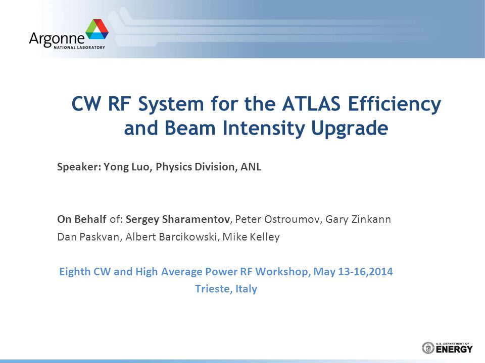 CW RF System for the ATLAS Efficiency and Beam Intensity Upgrade Speaker: Yong Luo, Physics Division, ANL On Behalf of: Sergey Sharamentov, Peter Ostroumov, Gary Zinkann Dan Paskvan, Albert Barcikowski, Mike Kelley Eighth CW and High Average Power RF Workshop, May 13-16,2014 Trieste, Italy