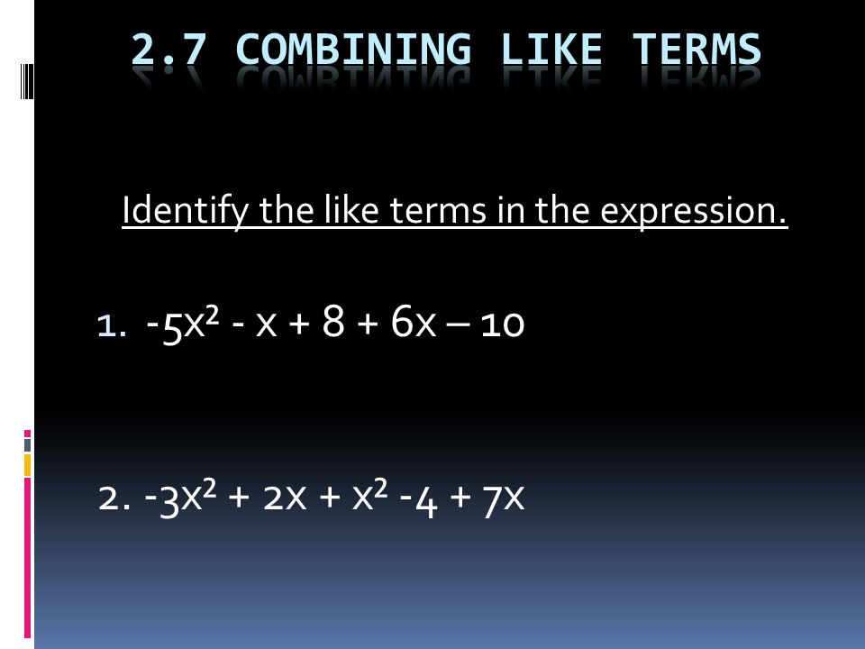 Identify the like terms in the expression. 1. -5x² - x + 8 + 6x – 10 2. -3x² + 2x + x² -4 + 7x