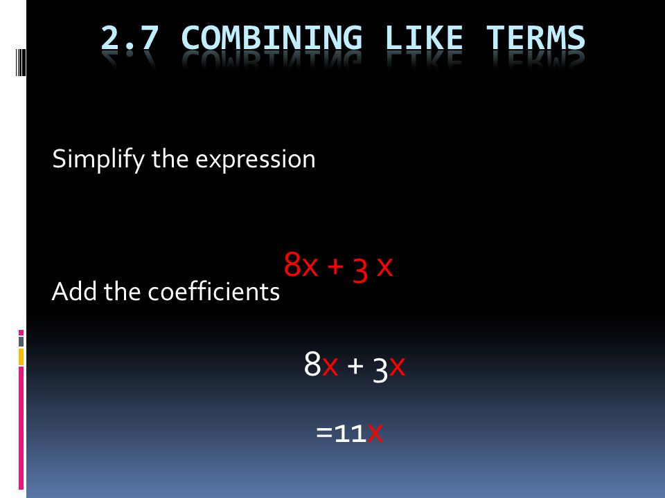 Simplify the expression 8x + 3 x Add the coefficients 8x + 3x =11x
