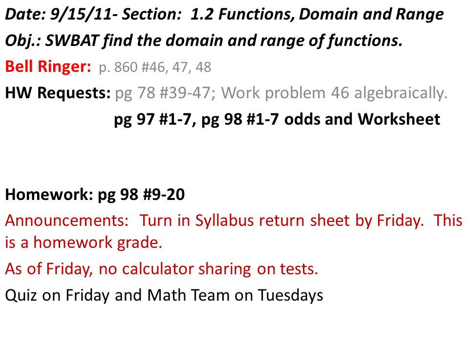 Date: 9/15/11- Section: 1.2 Functions, Domain and Range Obj.: SWBAT find the domain and range of functions. Bell Ringer: p. 860 #46, 47, 48 HW Request