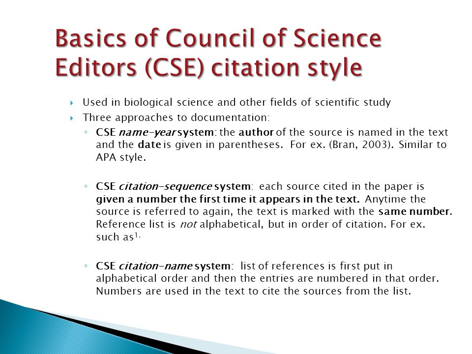  Used in biological science and other fields of scientific study  Three approaches to documentation: ◦ CSE name-year system: the author of the source is named in the text and the date is given in parentheses.