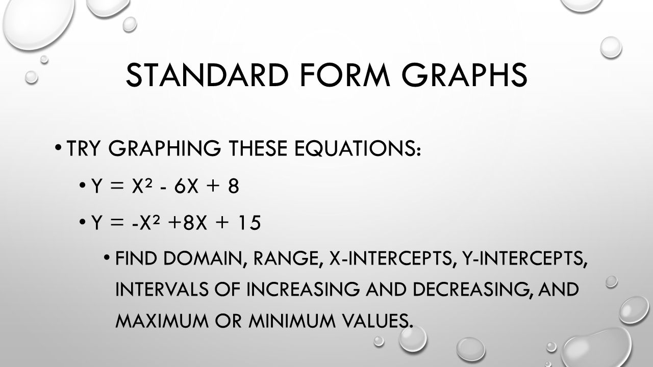 STANDARD FORM GRAPHS TRY GRAPHING THESE EQUATIONS: Y = X² - 6X + 8 Y = -X² +8X + 15 FIND DOMAIN, RANGE, X-INTERCEPTS, Y-INTERCEPTS, INTERVALS OF INCREASING AND DECREASING, AND MAXIMUM OR MINIMUM VALUES.