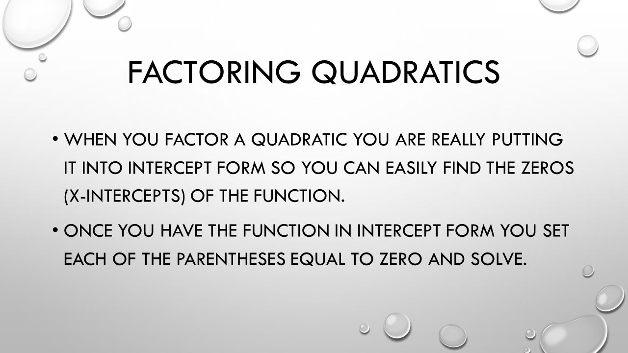 FACTORING QUADRATICS WHEN YOU FACTOR A QUADRATIC YOU ARE REALLY PUTTING IT INTO INTERCEPT FORM SO YOU CAN EASILY FIND THE ZEROS (X-INTERCEPTS) OF THE FUNCTION.