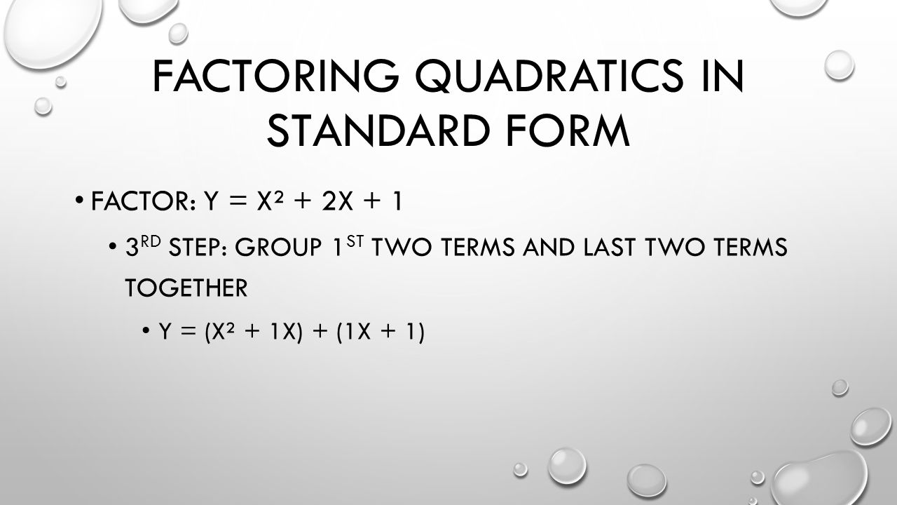 FACTORING QUADRATICS IN STANDARD FORM FACTOR: Y = X² + 2X + 1 3 RD STEP: GROUP 1 ST TWO TERMS AND LAST TWO TERMS TOGETHER Y = (X² + 1X) + (1X + 1)
