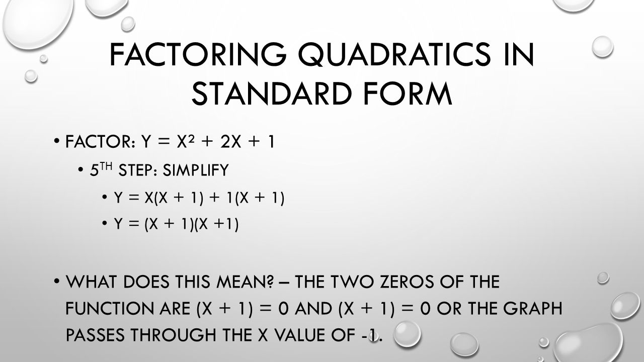 FACTORING QUADRATICS IN STANDARD FORM FACTOR: Y = X² + 2X + 1 5 TH STEP: SIMPLIFY Y = X(X + 1) + 1(X + 1) Y = (X + 1)(X +1) WHAT DOES THIS MEAN.