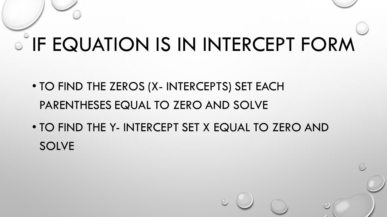 IF EQUATION IS IN INTERCEPT FORM TO FIND THE ZEROS (X- INTERCEPTS) SET EACH PARENTHESES EQUAL TO ZERO AND SOLVE TO FIND THE Y- INTERCEPT SET X EQUAL TO ZERO AND SOLVE