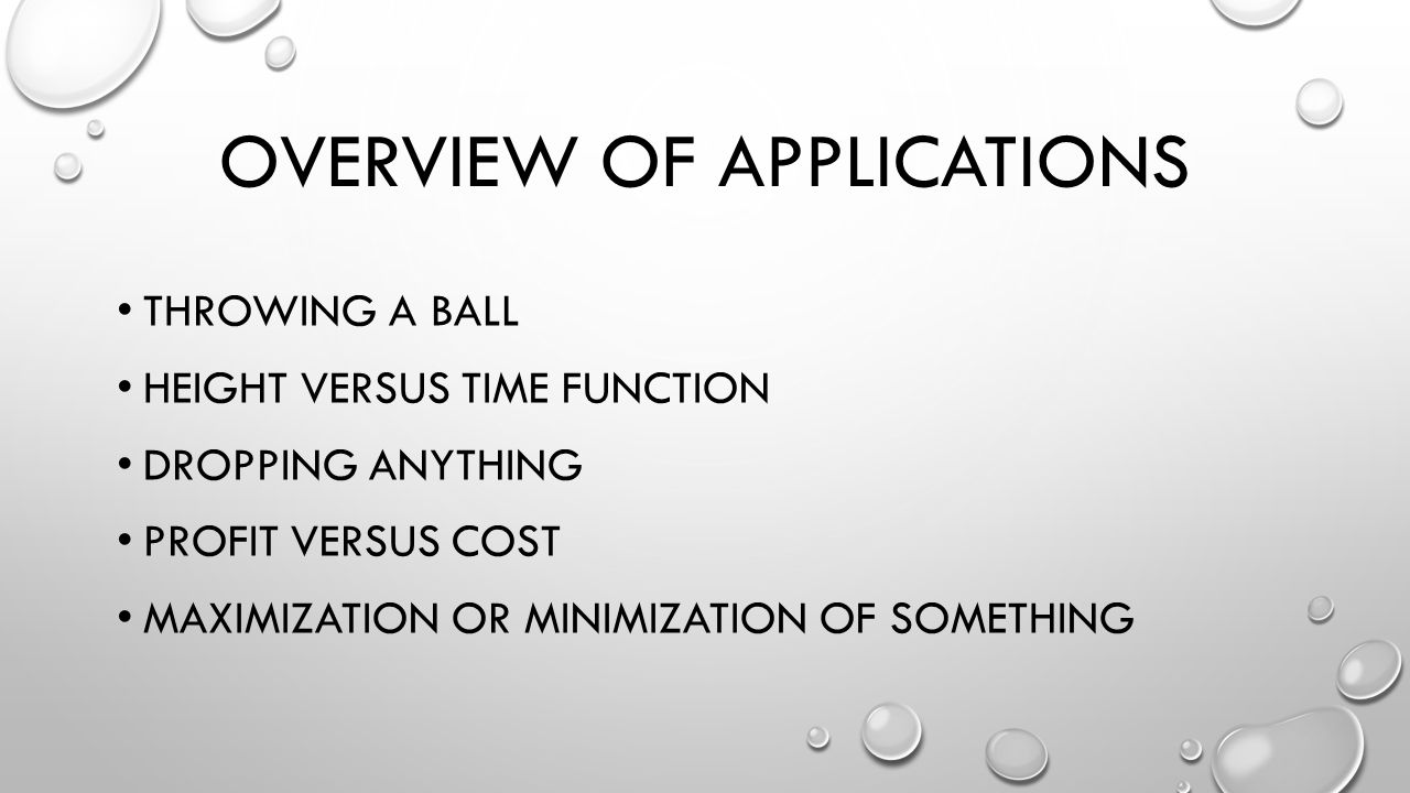 OVERVIEW OF APPLICATIONS THROWING A BALL HEIGHT VERSUS TIME FUNCTION DROPPING ANYTHING PROFIT VERSUS COST MAXIMIZATION OR MINIMIZATION OF SOMETHING