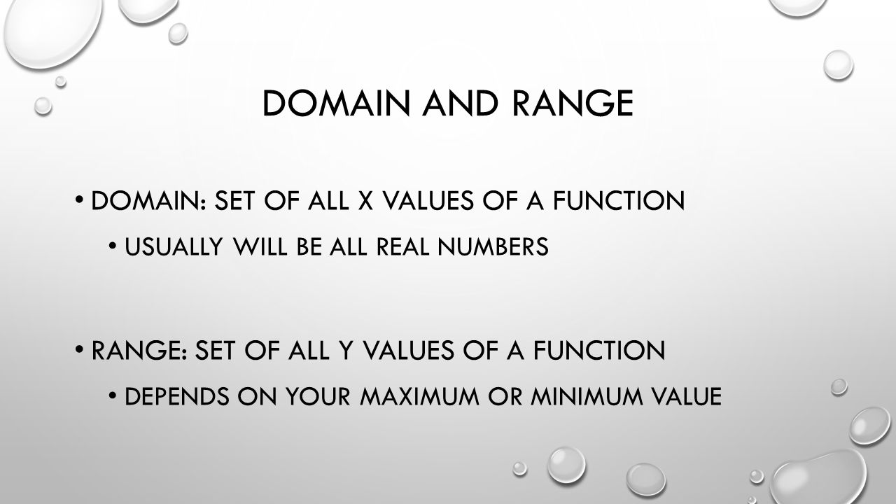DOMAIN AND RANGE DOMAIN: SET OF ALL X VALUES OF A FUNCTION USUALLY WILL BE ALL REAL NUMBERS RANGE: SET OF ALL Y VALUES OF A FUNCTION DEPENDS ON YOUR MAXIMUM OR MINIMUM VALUE