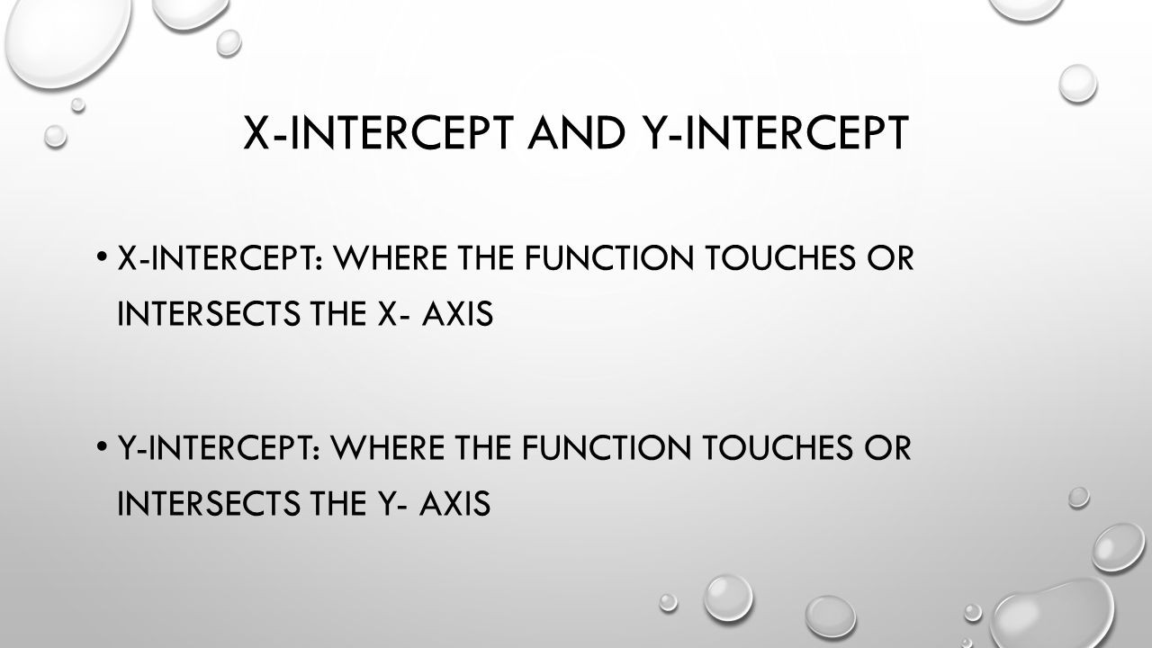 X-INTERCEPT AND Y-INTERCEPT X-INTERCEPT: WHERE THE FUNCTION TOUCHES OR INTERSECTS THE X- AXIS Y-INTERCEPT: WHERE THE FUNCTION TOUCHES OR INTERSECTS THE Y- AXIS