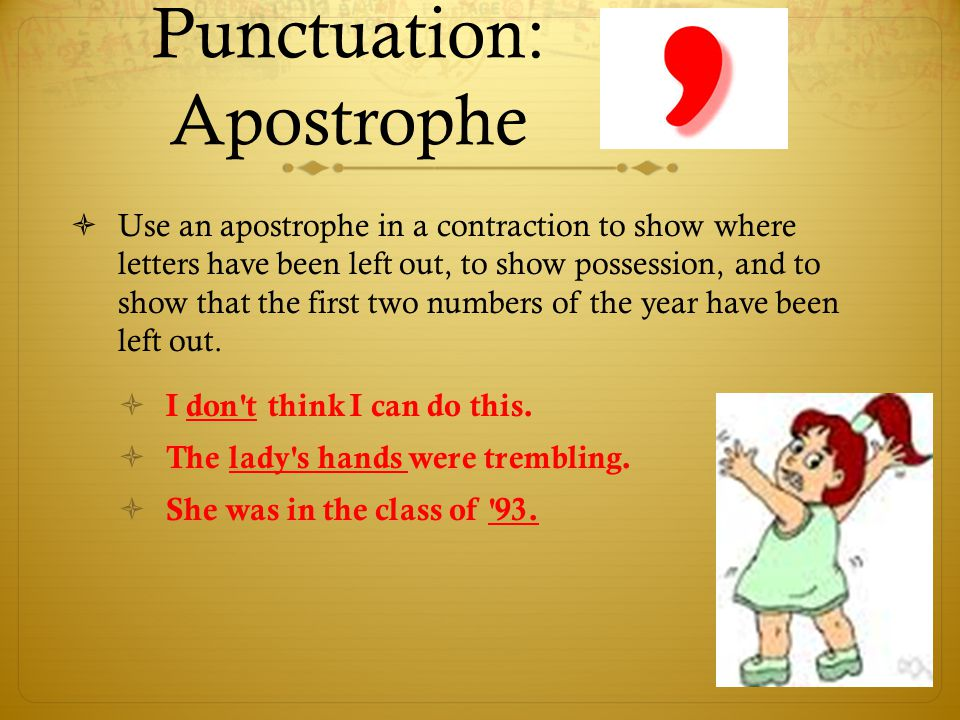 Punctuation: Apostrophe  Use an apostrophe in a contraction to show where letters have been left out, to show possession, and to show that the first