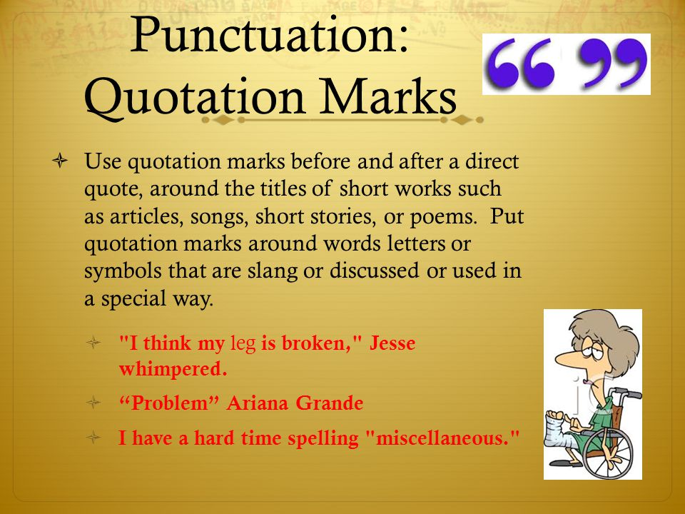 Punctuation: Quotation Marks  Use quotation marks before and after a direct quote, around the titles of short works such as articles, songs, short st
