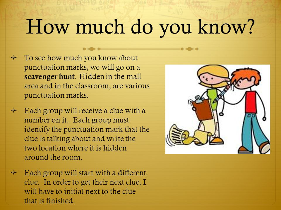 How much do you know?  To see how much you know about punctuation marks, we will go on a scavenger hunt. Hidden in the mall area and in the classroom