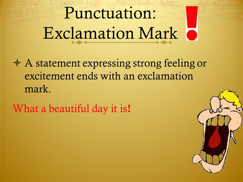 Punctuation: Exclamation Mark  A statement expressing strong feeling or excitement ends with an exclamation mark. What a beautiful day it is !