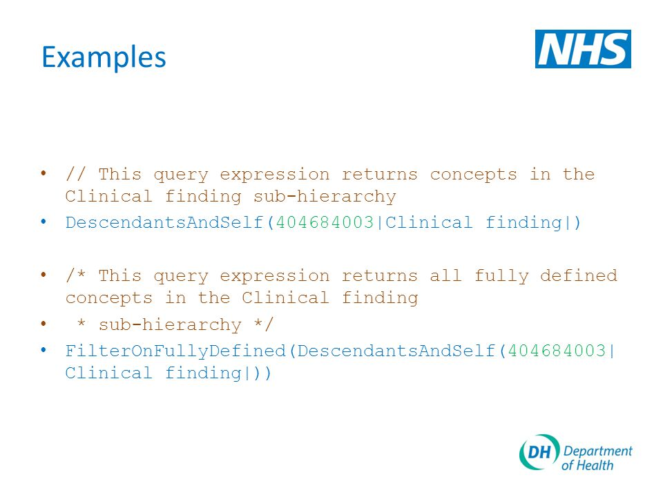 Examples // This query expression returns concepts in the Clinical finding sub-hierarchy DescendantsAndSelf(404684003|Clinical finding|) /* This query expression returns all fully defined concepts in the Clinical finding * sub-hierarchy */ FilterOnFullyDefined(DescendantsAndSelf(404684003| Clinical finding|))