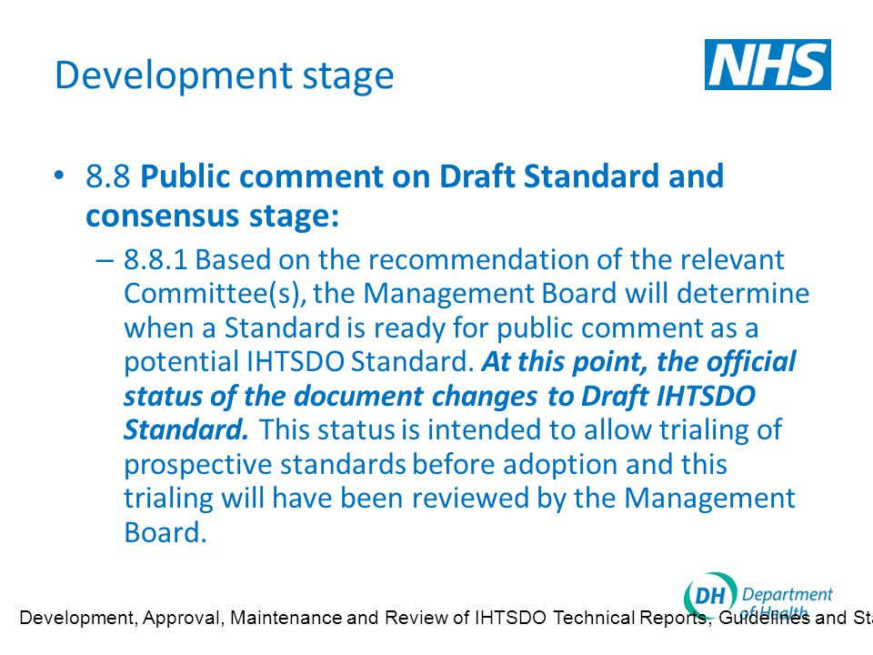 Development stage 8.8 Public comment on Draft Standard and consensus stage: – 8.8.1 Based on the recommendation of the relevant Committee(s), the Management Board will determine when a Standard is ready for public comment as a potential IHTSDO Standard.