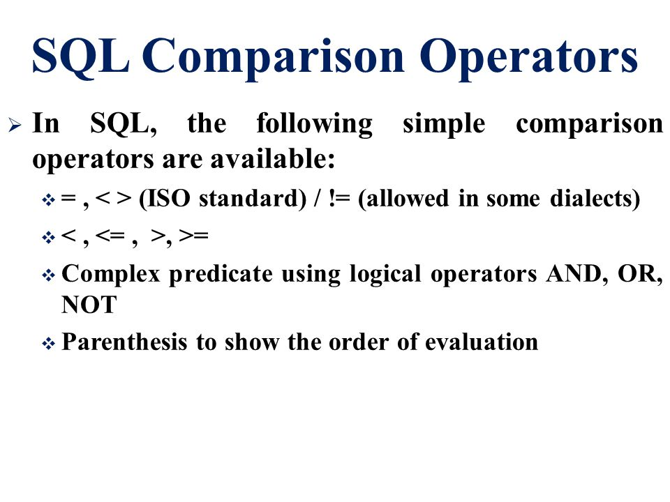 SQL Comparison Operators  In SQL, the following simple comparison operators are available:  =, (ISO standard) / != (allowed in some dialects) , >=