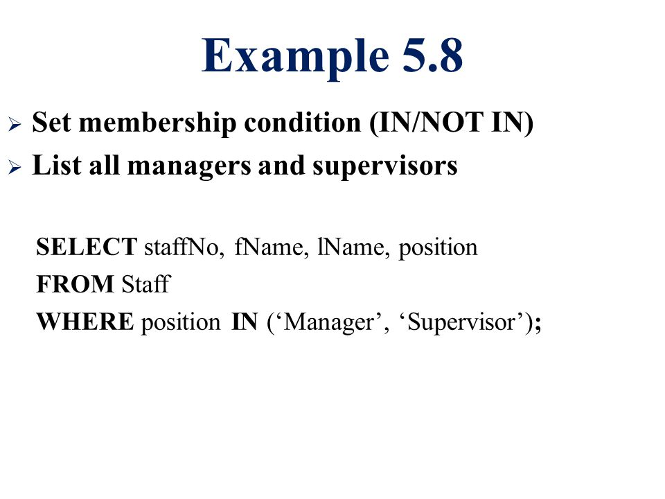 Example 5.8  Set membership condition (IN/NOT IN)  List all managers and supervisors SELECT staffNo, fName, lName, position FROM Staff WHERE positio