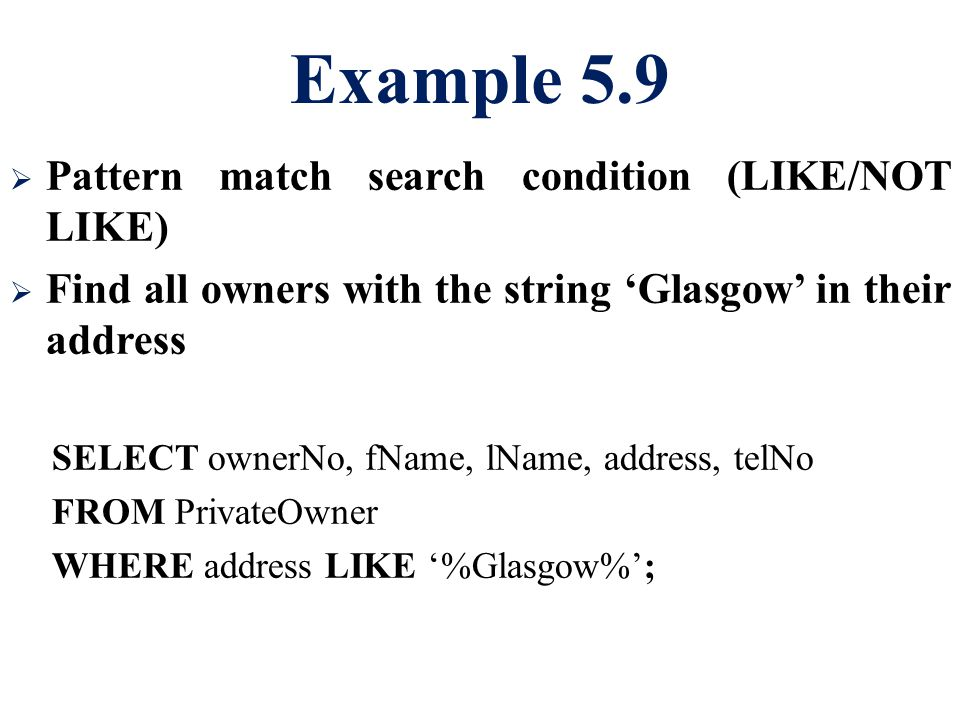 Example 5.9  Pattern match search condition (LIKE/NOT LIKE)  Find all owners with the string 'Glasgow' in their address SELECT ownerNo, fName, lName