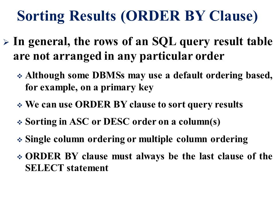 Sorting Results (ORDER BY Clause)  In general, the rows of an SQL query result table are not arranged in any particular order  Although some DBMSs m