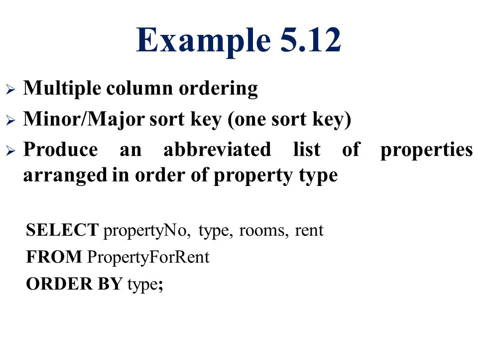 Example 5.12  Multiple column ordering  Minor/Major sort key (one sort key)  Produce an abbreviated list of properties arranged in order of propert