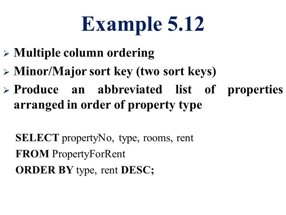 Example 5.12  Multiple column ordering  Minor/Major sort key (two sort keys)  Produce an abbreviated list of properties arranged in order of proper